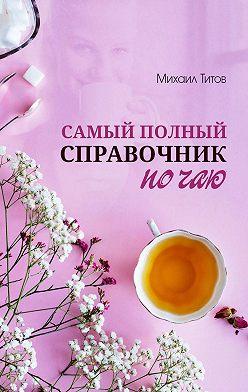 Михаил Титов - Самый полный справочник по чаю
