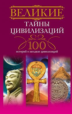 Татьяна Мансурова - Великие тайны цивилизаций. 100 историй о загадках цивилизаций