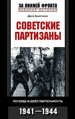 Джон Армстронг - Советские партизаны. Легенда и действительность. 1941-1944