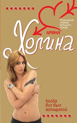 Арина Холина - Когда Бог был женщиной