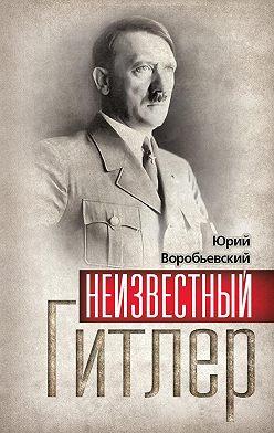 Юрий Воробьевский - Неизвестный Гитлер