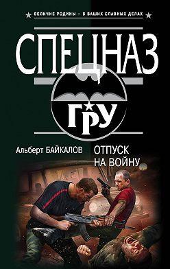 Альберт Байкалов - Отпуск на войну