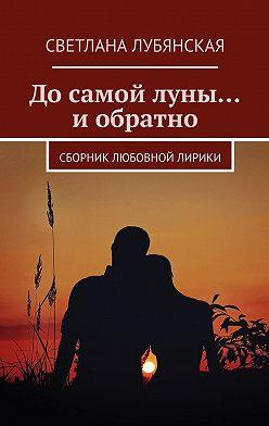 Светлана Лубянская - Досамой луны… иобратно. Сборник любовной лирики