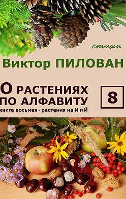 Виктор Пилован - Орастениях поалфавиту. Книга восьмая. Растения наИ и Й