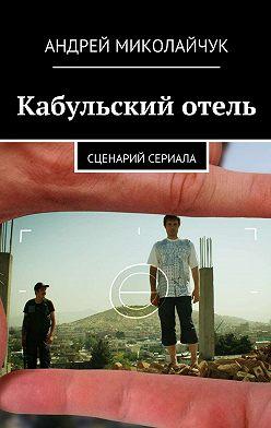 Андрей Миколайчук - Кабульский отель. Сценарий сериала