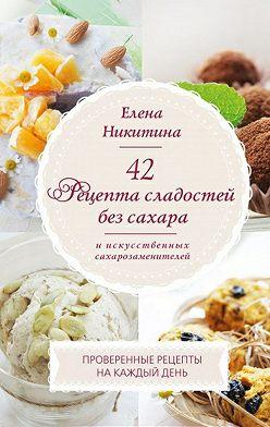 Елена Никитина - 42 рецепта сладостей без сахара и искусственных сахарозаменителей.