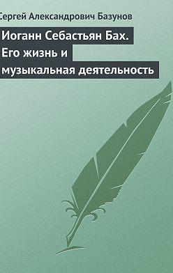 Сергей Базунов - Иоганн Себастьян Бах. Его жизнь и музыкальная деятельность