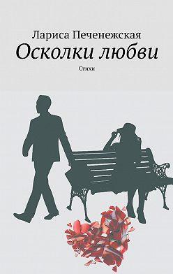 Лариса Печенежская - Осколки любви. стихи
