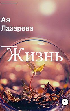 Ая Лазарева - Жизнь