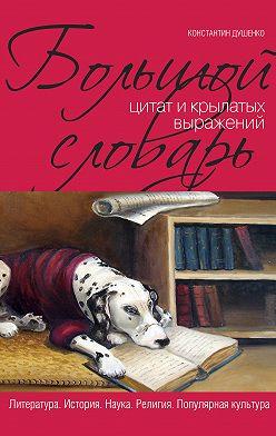 Константин Душенко - Большой словарь цитат и крылатых выражений