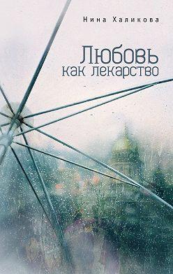 Нина Халикова - Любовь как лекарство