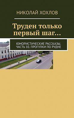 Николай Хохлов - Труден только первыйшаг… Юмористические рассказы. Часть10. Прогулки поРудне