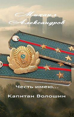Михаил Александров - Честь имею… капитан Волошин. Сборник рассказов