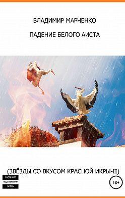 Владимир Марченко - Падение белого аиста (Звёзды со вкусом красной икры-II)
