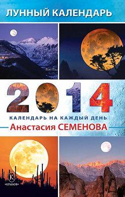 Анастасия Семенова - Лунный календарь на 2014 год