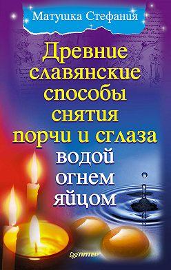 Матушка Стефания - Древние славянские способы снятия порчи и сглаза водой, огнем, яйцом