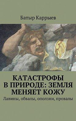 Батыр Каррыев - Катастрофы вприроде: Земля меняеткожу. Лавины, обвалы, оползни, провалы