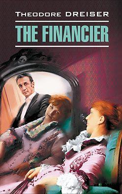 Теодор Драйзер - The Financier / Финансист. Книга для чтения на английском языке