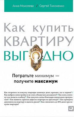 Сергей Тихоненко - Как купить квартиру выгодно. Потратьте минимум – получите максимум