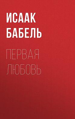 Исаак Бабель - Первая любовь