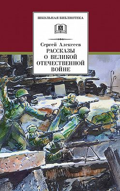 Сергей Алексеев - Рассказы о Великой Отечественной войне