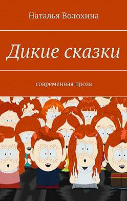 Наталья Волохина - Дикие сказки. Современная проза