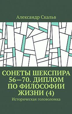 Александр Скальв - Сонеты Шекспира 56—70. Диплом по философии жизни (4). Историческая головоломка