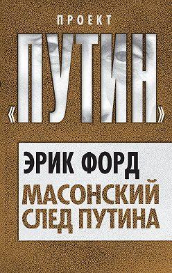 Эрик Форд - Масонский след Путина