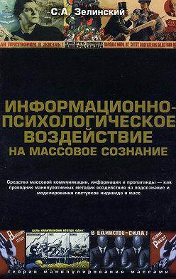 Сергей Зелинский - Информационно-психологическое воздействие на массовое сознание. Средства массовой коммуникации, информации и пропаганды – как проводник манипулятивных методик воздействия на подсознание и моделирования поступков индивида и масс