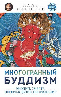 Калу Ринпоче - Многогранный буддизм. Том VI. Эмоции, смерть, перерождение, постижение