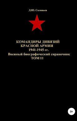 Денис Соловьев - Командиры дивизий Красной Армии 1941-1945 гг. Том 11