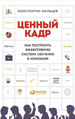 Константин Мальцев - Ценный кадр: Как построить эффективную систему обучения в компании