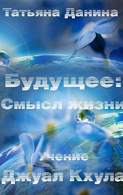 Татьяна Данина - Будущее: Смысл жизни