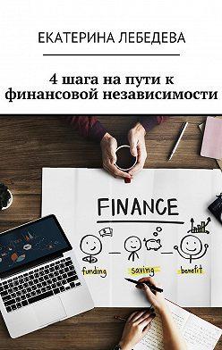 Екатерина Лебедева - 4 шага на пути к финансовой независимости