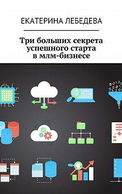 Екатерина Лебедева - Три больших секрета успешного старта вмлм-бизнесе