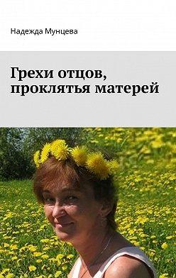 Надежда Мунцева - Грехи отцов, проклятья матерей