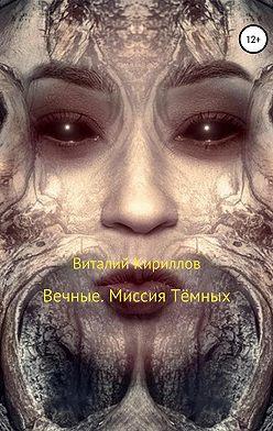 Виталий Кириллов - Вечные. Миссия Тёмных
