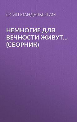 Осип Мандельштам - Немногие для вечности живут… (сборник)