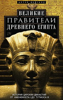 Артур Вейгалл - Великие правители Древнего Египта. История царских династий от Аменемхета I до Тутмоса III