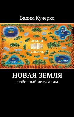 Вадим Кучерко - Новая Земля. Любовный Иелусалим