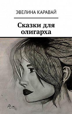 Эвелина Каравай - Сказки для олигарха