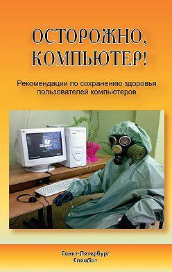 Юрий Лизунов - Осторожно, компьютер! Рекомендации по сохранению здоровья пользователей компьютеров