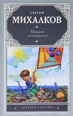 Сергей Михалков - Праздник непослушания