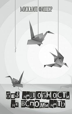 Михаил Фишер - Без надобности невспоминать