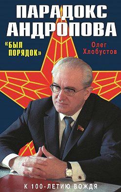 Олег Хлобустов - Парадокс Андропова. «Был порядок!»