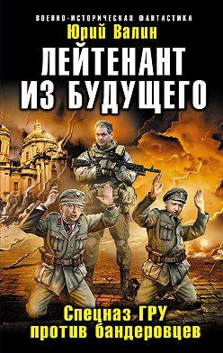 Юрий Валин - Лейтенант из будущего. Спецназ ГРУ против бандеровцев