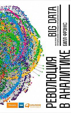 Билл Фрэнкс - Революция в аналитике. Как в эпоху Big Data улучшить ваш бизнес с помощью операционной аналитики