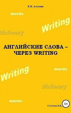 Константин Алтунин - Английские слова – через Writing