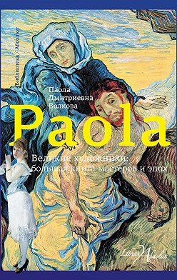 Паола Волкова - Великие художники: большая книга мастеров и эпох
