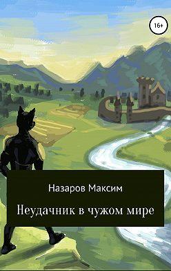 Максим Назаров - Неудачник в чужом мире